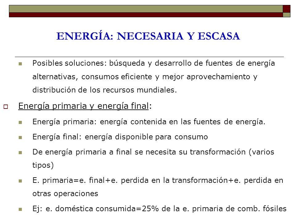 ENERGÍA: NECESARIA Y ESCASA Posibles soluciones: búsqueda y desarrollo de fuentes de energía alternativas, consumos eficiente y mejor aprovechamiento