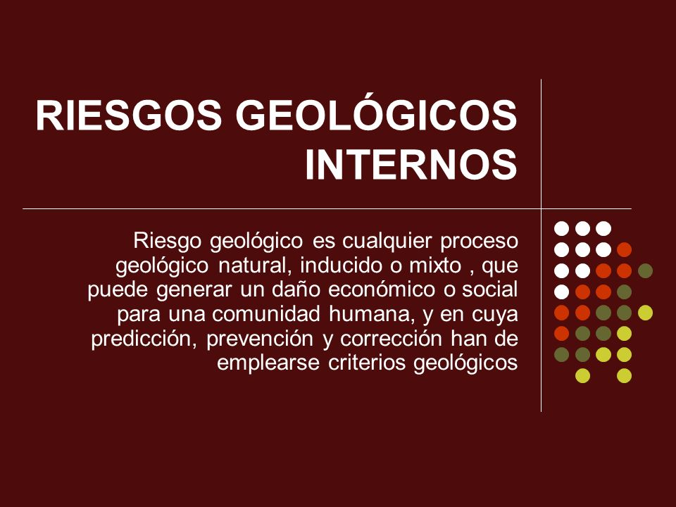 RIESGOS GEOLÓGICOS INTERNOS Riesgo geológico es cualquier proceso geológico natural, inducido o mixto, que puede generar un daño económico o social pa
