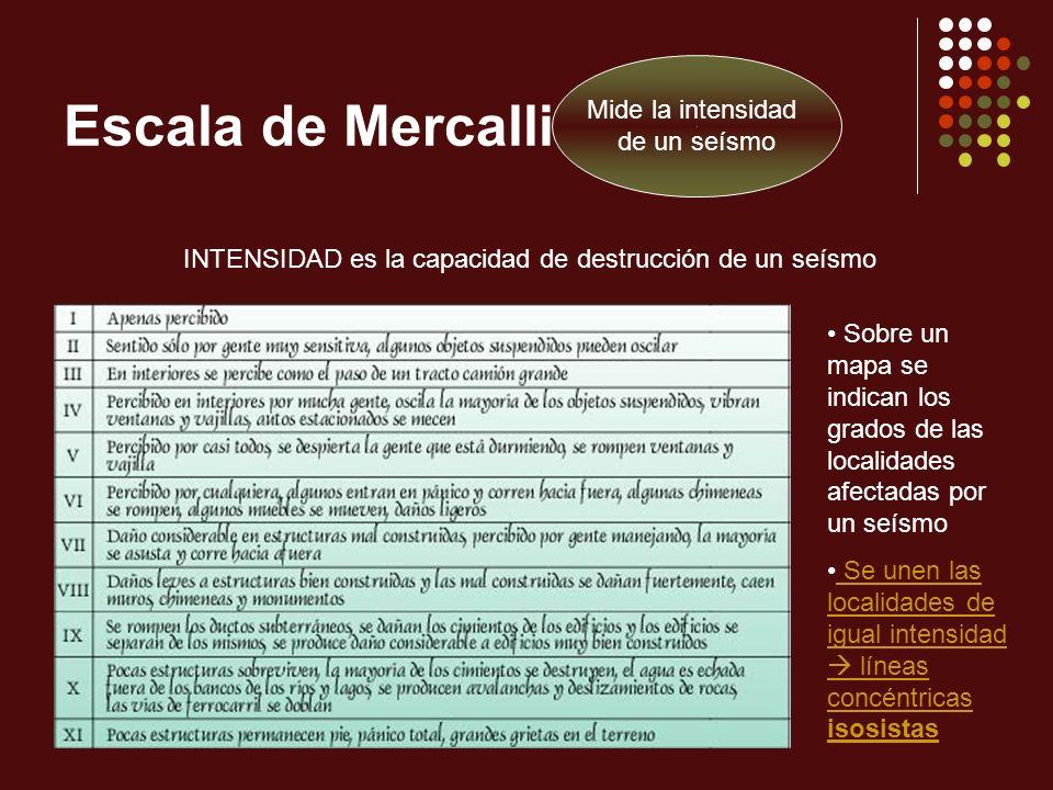 Escala de Mercalli Mide la intensidad de un seísmo INTENSIDAD es la capacidad de destrucción de un seísmo Sobre un mapa se indican los grados de las l