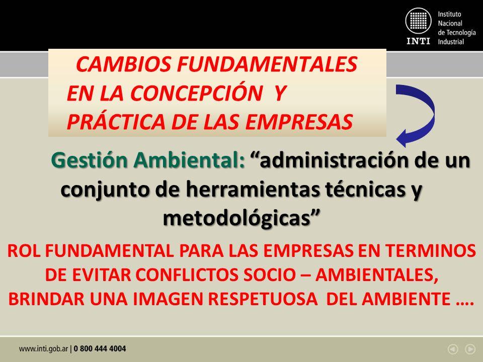 CAMBIOS FUNDAMENTALES EN LA CONCEPCIÓN Y PRÁCTICA DE LAS EMPRESAS Gestión Ambiental: administración de un conjunto de herramientas técnicas y metodoló
