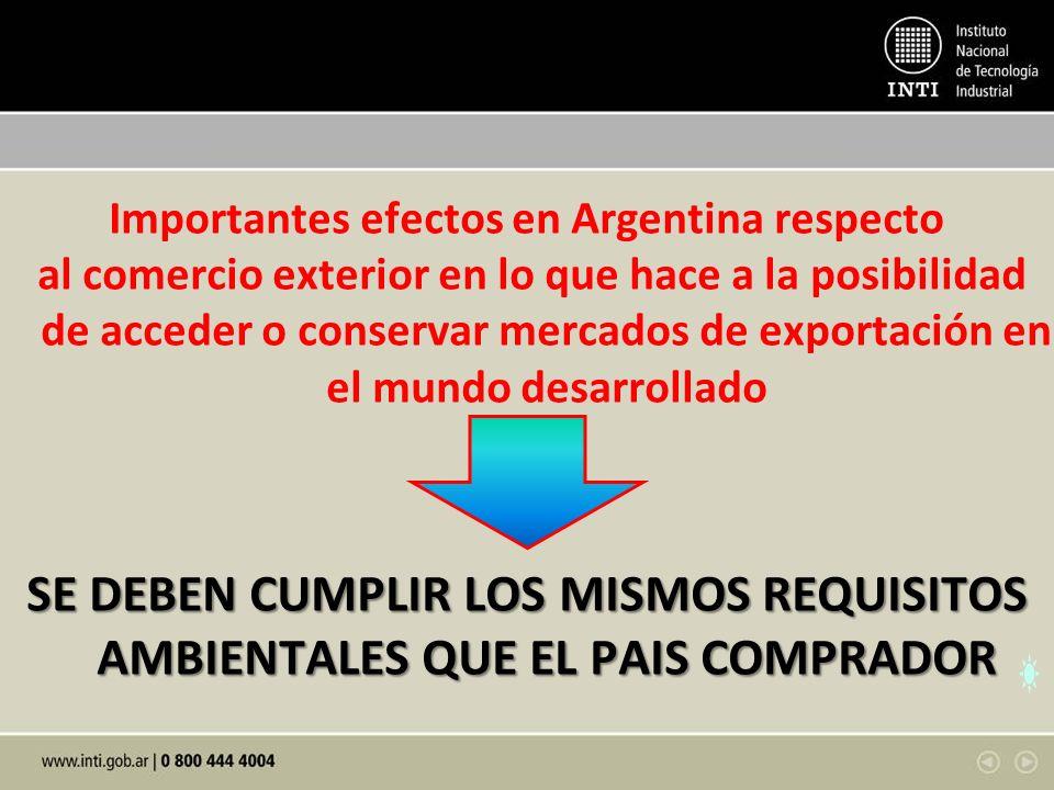 Importantes efectos en Argentina respecto al comercio exterior en lo que hace a la posibilidad de acceder o conservar mercados de exportación en el mundo desarrollado SE DEBEN CUMPLIR LOS MISMOS REQUISITOS AMBIENTALES QUE EL PAIS COMPRADOR