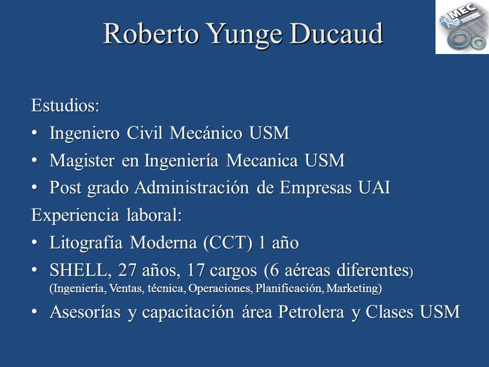 Roberto Yunge Ducaud Estudios: Ingeniero Civil Mecánico USM Ingeniero Civil Mecánico USM Magister en Ingeniería Mecanica USM Magister en Ingeniería Me