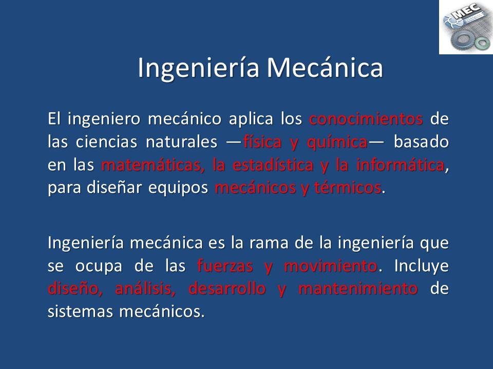 Ingeniería Mecánica El ingeniero mecánico aplica los conocimientos de las ciencias naturales física y química basado en las matemáticas, la estadístic