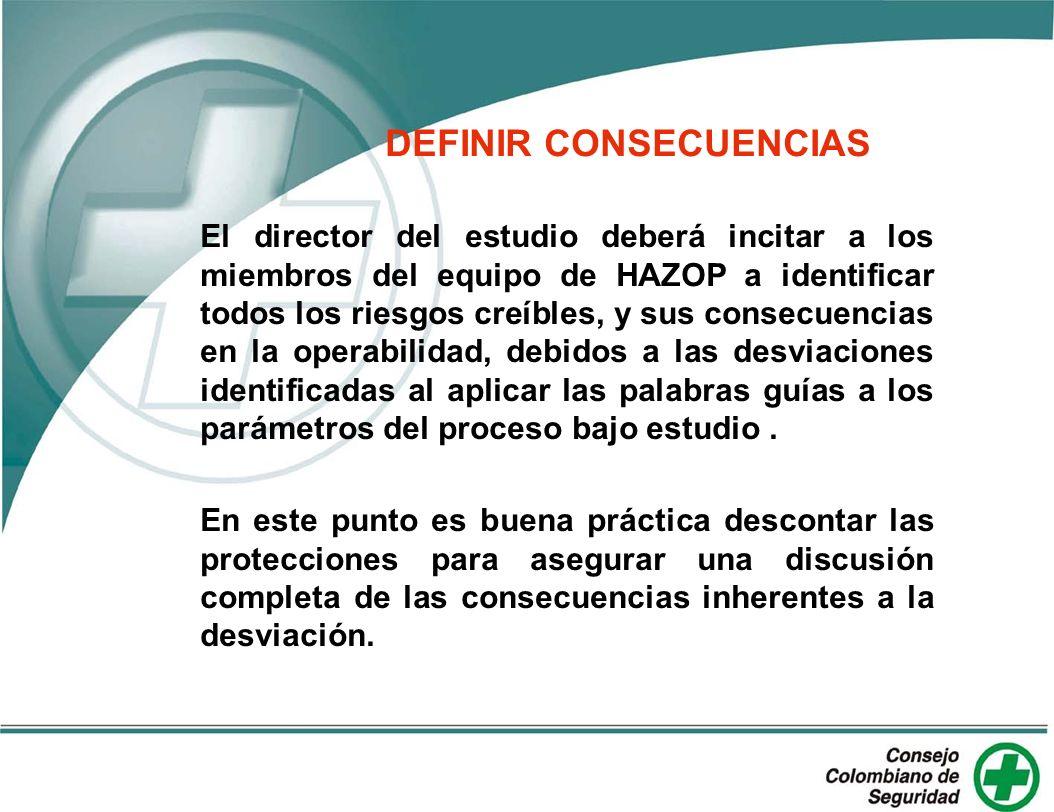DEFINIR CONSECUENCIAS El director del estudio deberá incitar a los miembros del equipo de HAZOP a identificar todos los riesgos creíbles, y sus consec