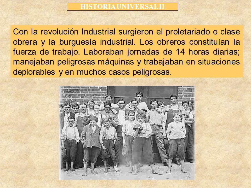 HISTORIA UNIVERSAL II Con la revolución Industrial surgieron el proletariado o clase obrera y la burguesía industrial.