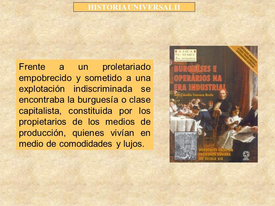 HISTORIA UNIVERSAL II Frente a un proletariado empobrecido y sometido a una explotación indiscriminada se encontraba la burguesía o clase capitalista, constituida por los propietarios de los medios de producción, quienes vivían en medio de comodidades y lujos.
