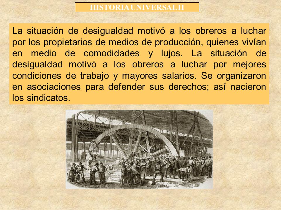 HISTORIA UNIVERSAL II La situación de desigualdad motivó a los obreros a luchar por los propietarios de medios de producción, quienes vivían en medio de comodidades y lujos.