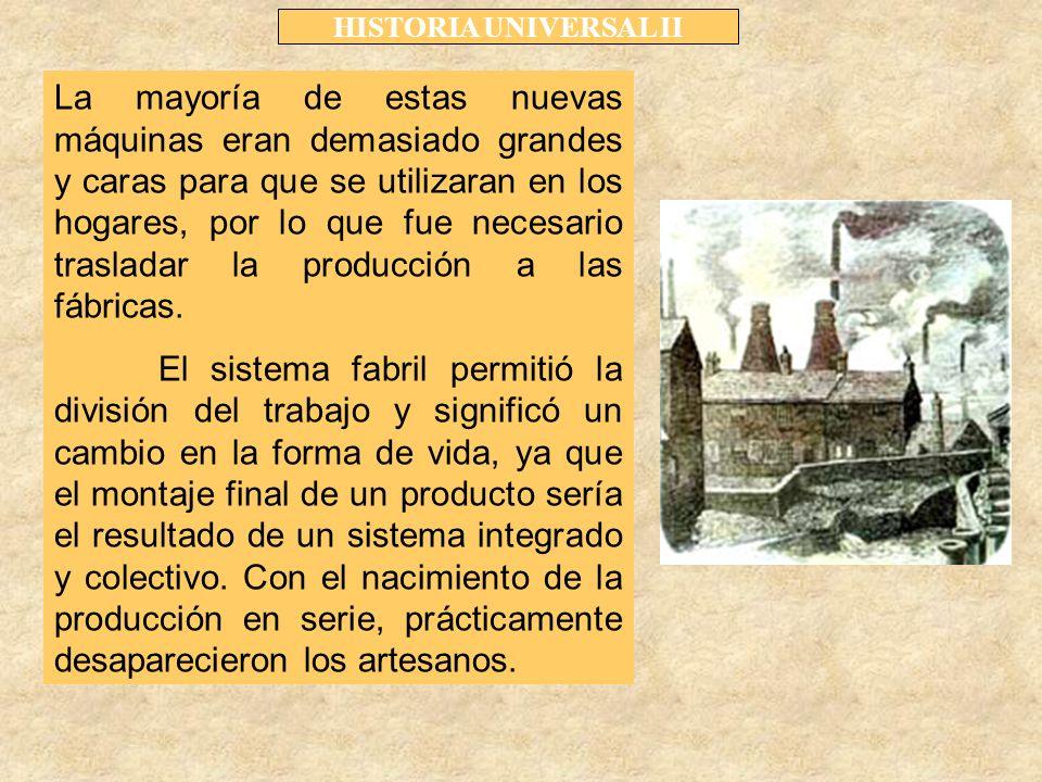 HISTORIA UNIVERSAL II La mayoría de estas nuevas máquinas eran demasiado grandes y caras para que se utilizaran en los hogares, por lo que fue necesario trasladar la producción a las fábricas.
