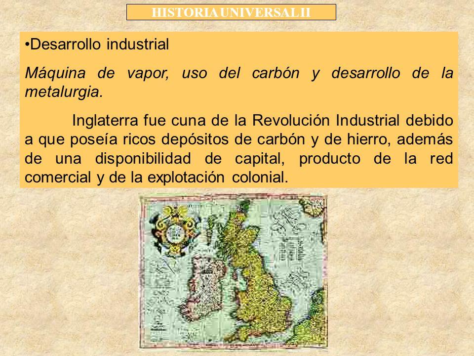 HISTORIA UNIVERSAL II Desarrollo industrial Máquina de vapor, uso del carbón y desarrollo de la metalurgia.