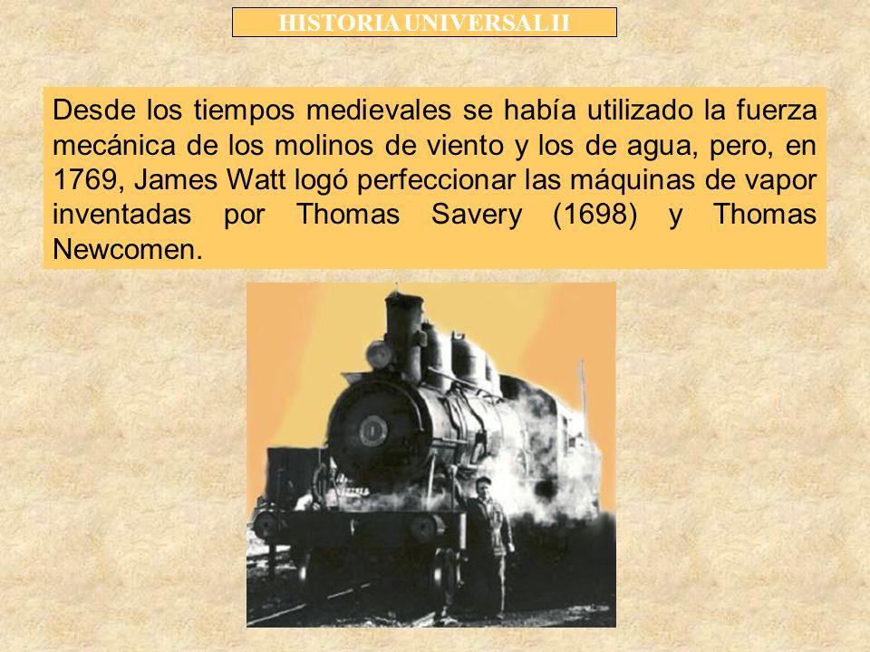 HISTORIA UNIVERSAL II Desde los tiempos medievales se había utilizado la fuerza mecánica de los molinos de viento y los de agua, pero, en 1769, James Watt logó perfeccionar las máquinas de vapor inventadas por Thomas Savery (1698) y Thomas Newcomen.