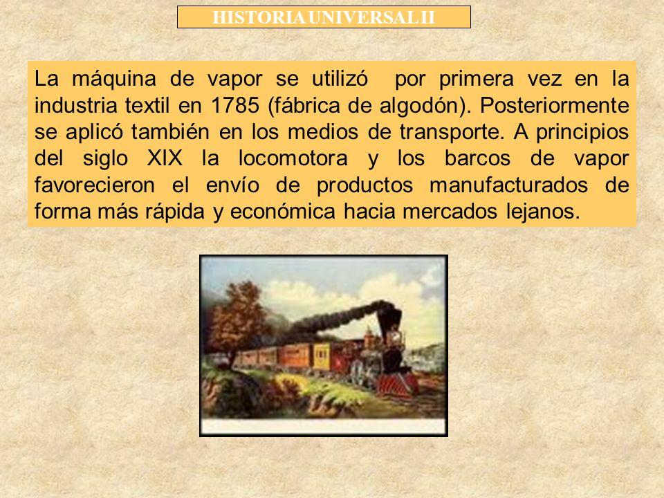 HISTORIA UNIVERSAL II La máquina de vapor se utilizó por primera vez en la industria textil en 1785 (fábrica de algodón).