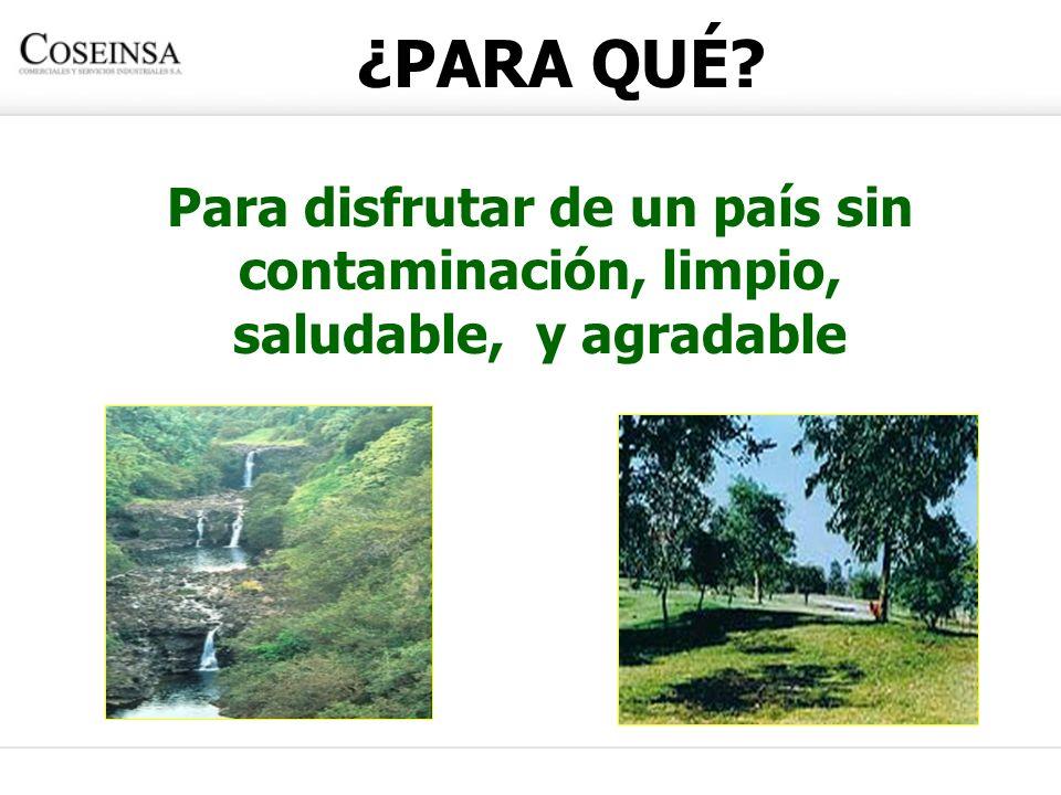 ¿PARA QUÉ? Para disfrutar de un país sin contaminación, limpio, saludable, y agradable