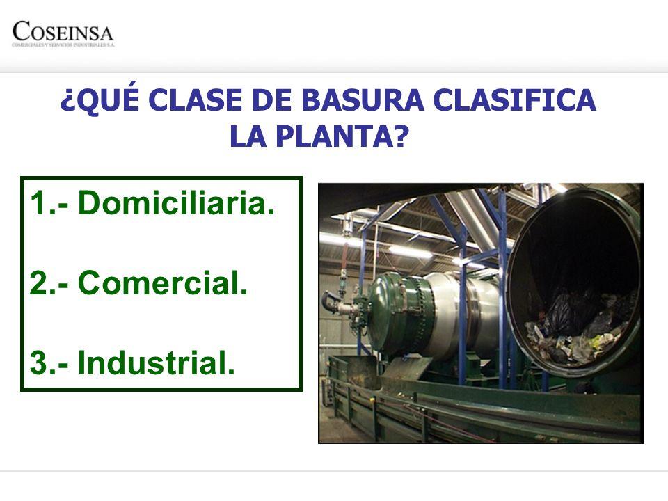 ¿QUÉ CLASE DE BASURA CLASIFICA LA PLANTA?? 1.- Domiciliaria. 2.- Comercial. 3.- Industrial.