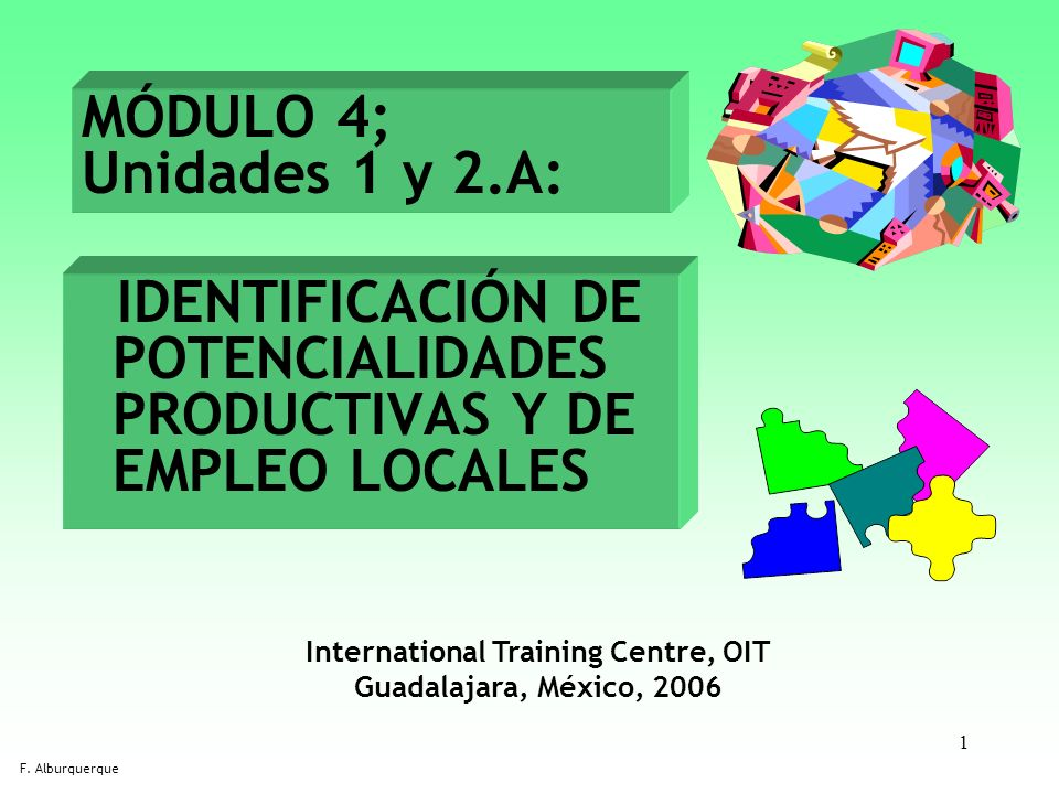 1 IDENTIFICACIÓN DE POTENCIALIDADES PRODUCTIVAS Y DE EMPLEO LOCALES F. Alburquerque MÓDULO 4; Unidades 1 y 2.A: International Training Centre, OIT Gua