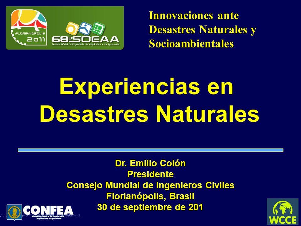 Innovaciones ante Desastres Naturales y Socioambientales Experiencias en Desastres Naturales Dr. Emilio Colón Presidente Consejo Mundial de Ingenieros