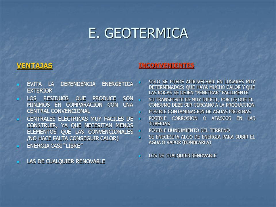 E. GEOTERMICA VENTAJAS EVITA LA DEPENDENCIA ENERGETICA EXTERIOR EVITA LA DEPENDENCIA ENERGETICA EXTERIOR LOS RESIDUOS QUE PRODUCE SON MINIMOS EN COMPA