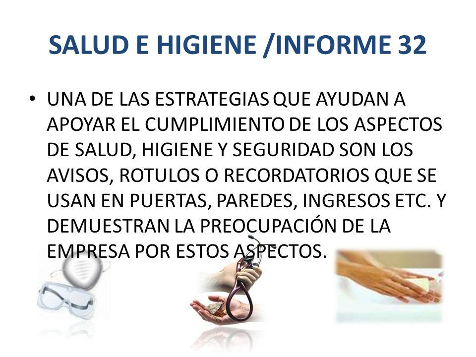 SALUD E HIGIENE /INFORME 32 UNA DE LAS ESTRATEGIAS QUE AYUDAN A APOYAR EL CUMPLIMIENTO DE LOS ASPECTOS DE SALUD, HIGIENE Y SEGURIDAD SON LOS AVISOS, ROTULOS O RECORDATORIOS QUE SE USAN EN PUERTAS, PAREDES, INGRESOS ETC.