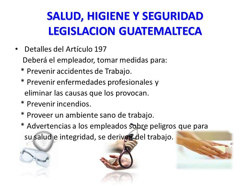 SALUD, HIGIENE Y SEGURIDAD LEGISLACION GUATEMALTECA Detalles del Artículo 197 Deberá el empleador, tomar medidas para: * Prevenir accidentes de Trabajo.
