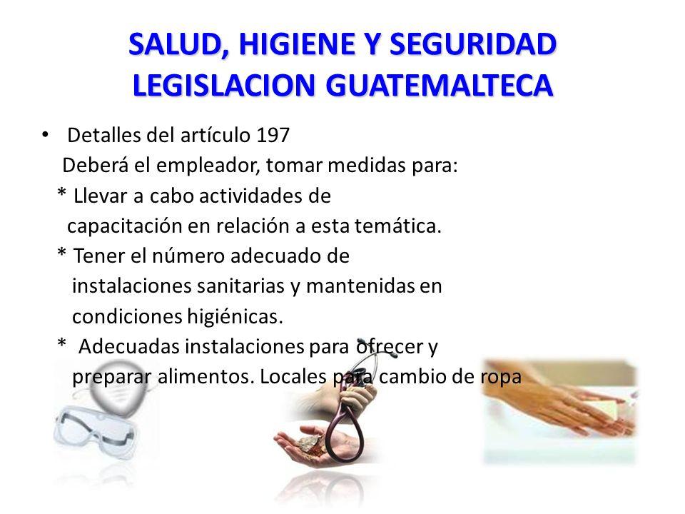 SALUD, HIGIENE Y SEGURIDAD LEGISLACION GUATEMALTECA Detalles del artículo 197 Deberá el empleador, tomar medidas para: * Llevar a cabo actividades de capacitación en relación a esta temática.