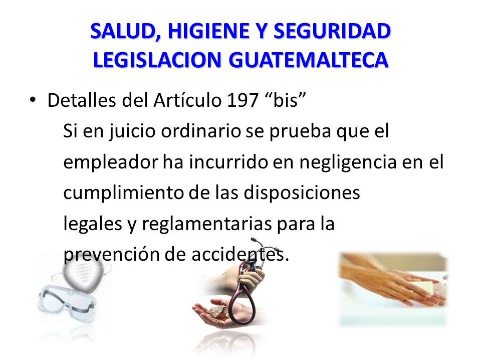 SALUD, HIGIENE Y SEGURIDAD LEGISLACION GUATEMALTECA Detalles del Artículo 197 bis Si en juicio ordinario se prueba que el empleador ha incurrido en negligencia en el cumplimiento de las disposiciones legales y reglamentarias para la prevención de accidentes.