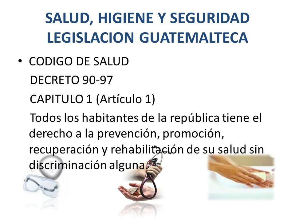 SALUD, HIGIENE Y SEGURIDAD LEGISLACION GUATEMALTECA CODIGO DE SALUD DECRETO 90-97 CAPITULO 1 (Artículo 1) Todos los habitantes de la república tiene el derecho a la prevención, promoción, recuperación y rehabilitación de su salud sin discriminación alguna.