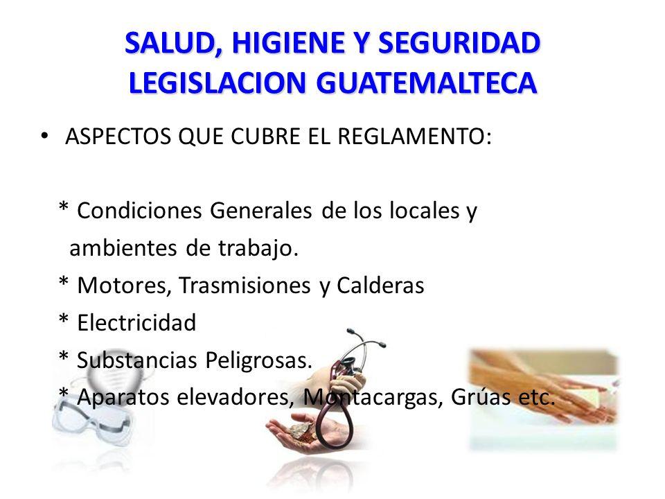SALUD, HIGIENE Y SEGURIDAD LEGISLACION GUATEMALTECA ASPECTOS QUE CUBRE EL REGLAMENTO: * Condiciones Generales de los locales y ambientes de trabajo.