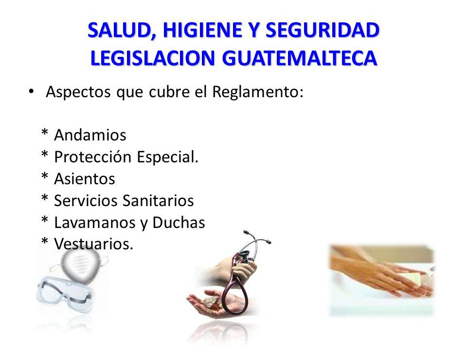 SALUD, HIGIENE Y SEGURIDAD LEGISLACION GUATEMALTECA Aspectos que cubre el Reglamento: * Andamios * Protección Especial.