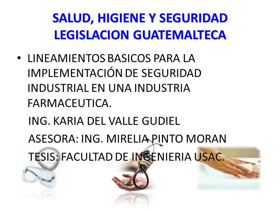 SALUD, HIGIENE Y SEGURIDAD LEGISLACION GUATEMALTECA LINEAMIENTOS BASICOS PARA LA IMPLEMENTACIÓN DE SEGURIDAD INDUSTRIAL EN UNA INDUSTRIA FARMACEUTICA.