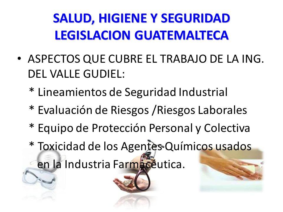 SALUD, HIGIENE Y SEGURIDAD LEGISLACION GUATEMALTECA ASPECTOS QUE CUBRE EL TRABAJO DE LA ING.