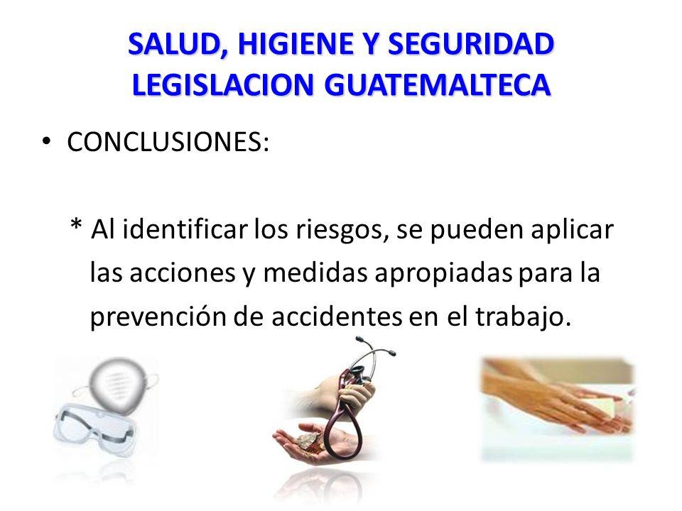 SALUD, HIGIENE Y SEGURIDAD LEGISLACION GUATEMALTECA CONCLUSIONES: * Al identificar los riesgos, se pueden aplicar las acciones y medidas apropiadas para la prevención de accidentes en el trabajo.
