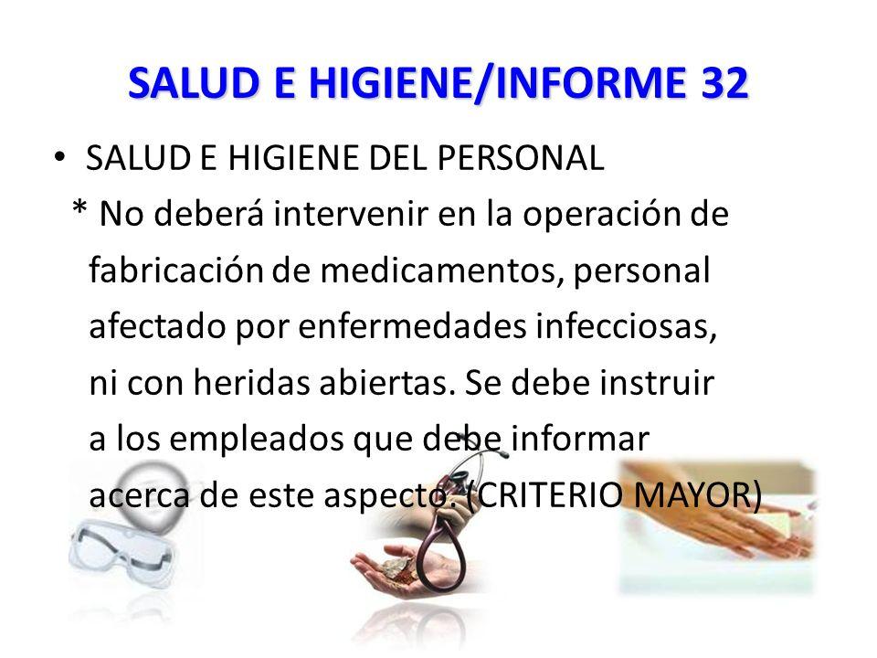 SALUD E HIGIENE/INFORME 32 SALUD E HIGIENE DEL PERSONAL * No deberá intervenir en la operación de fabricación de medicamentos, personal afectado por enfermedades infecciosas, ni con heridas abiertas.