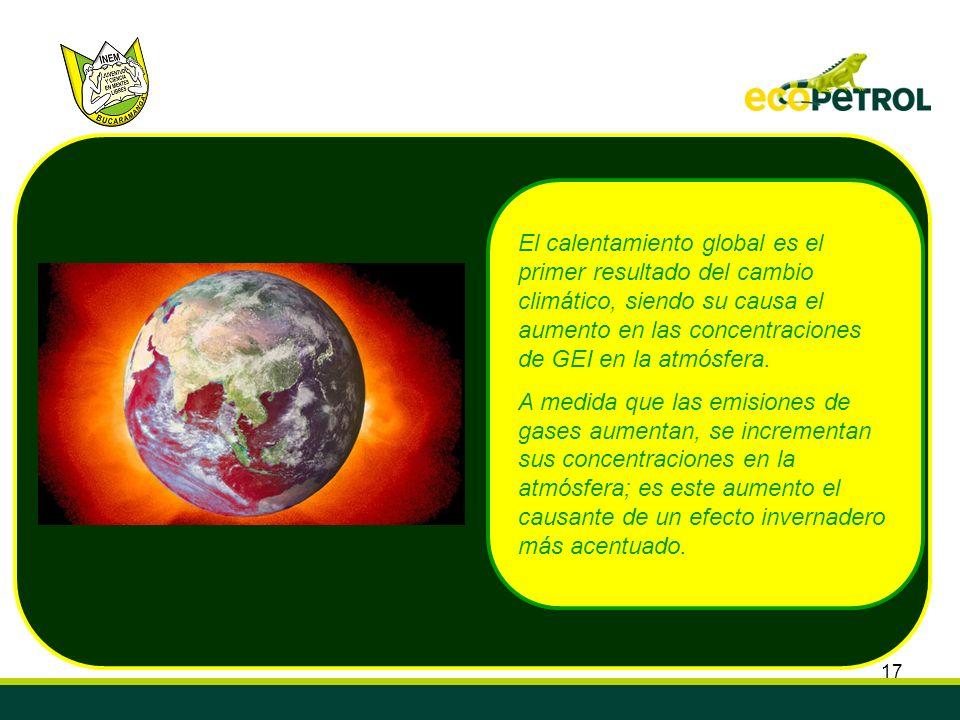 17 El calentamiento global es el primer resultado del cambio climático, siendo su causa el aumento en las concentraciones de GEI en la atmósfera. A me