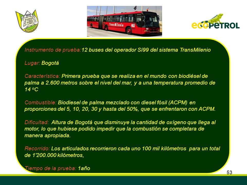 53 Instrumento de prueba:12 buses del operador Sí99 del sistema TransMilenio Lugar: Bogotá Característica: Primera prueba que se realiza en el mundo c