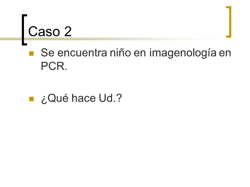 Caso 2 Se encuentra niño en imagenología en PCR. ¿Qué hace Ud.?