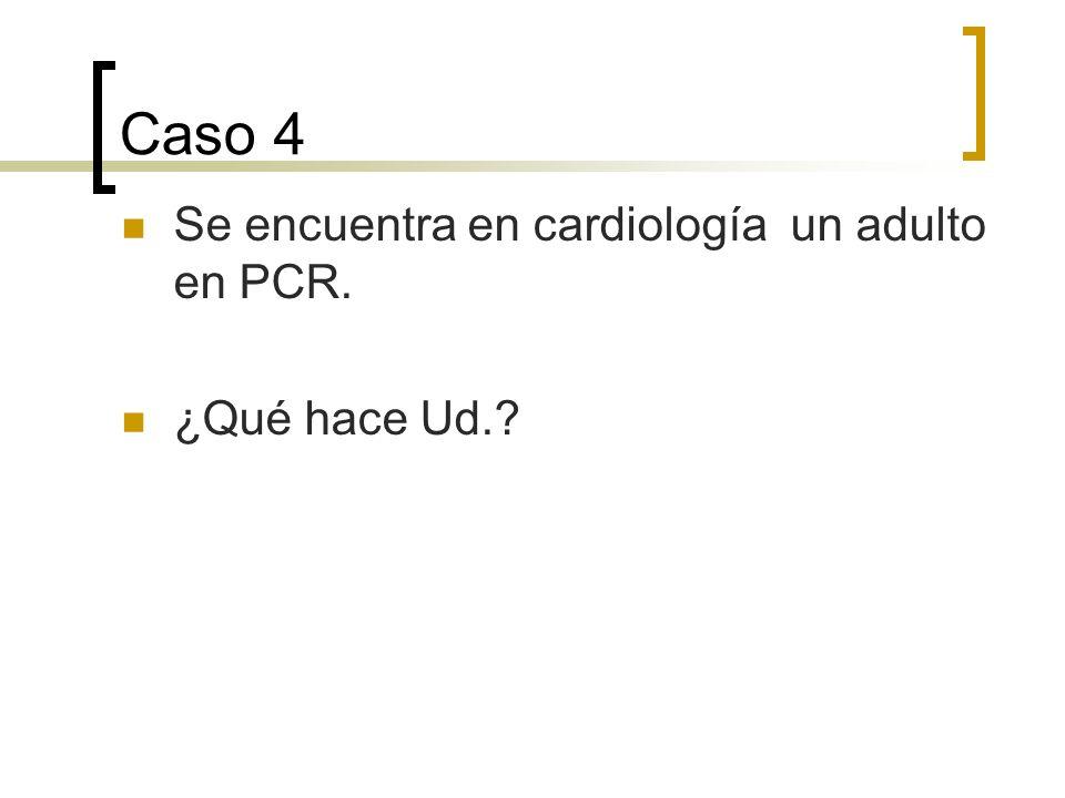 Caso 4 Se encuentra en cardiología un adulto en PCR. ¿Qué hace Ud.?