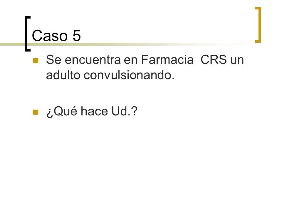 Caso 5 Se encuentra en Farmacia CRS un adulto convulsionando. ¿Qué hace Ud.?