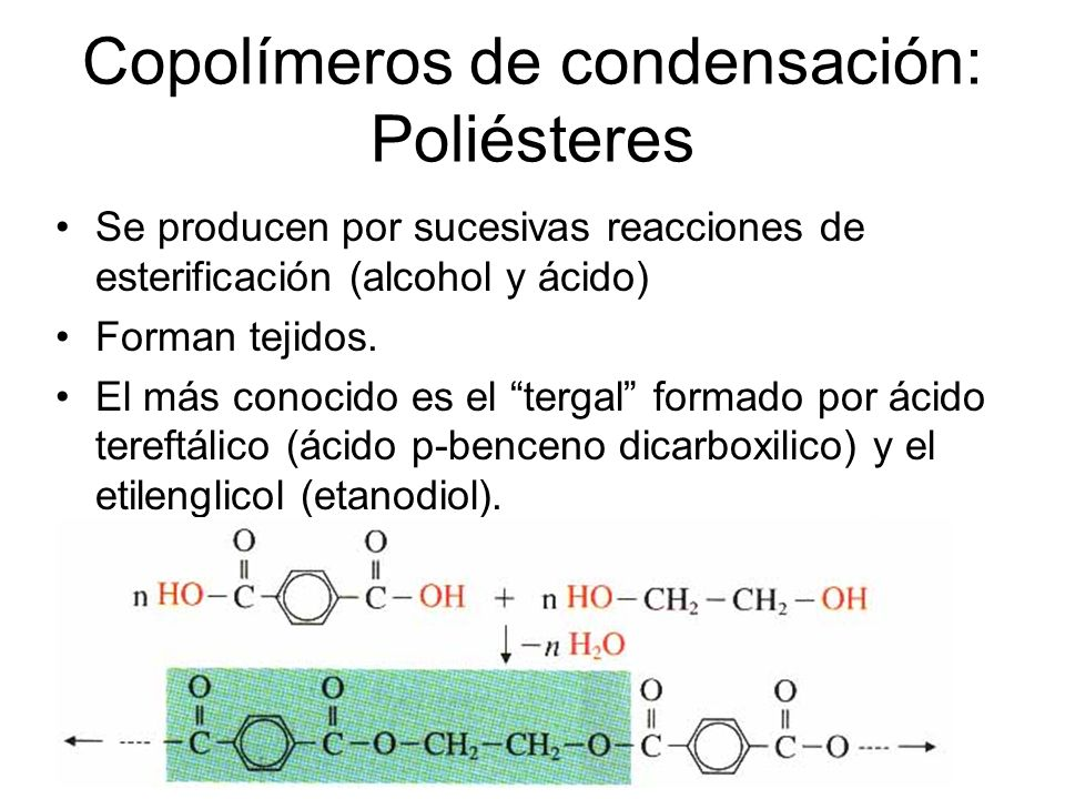 Copolímeros de condensación: Poliésteres Se producen por sucesivas reacciones de esterificación (alcohol y ácido) Forman tejidos. El más conocido es e