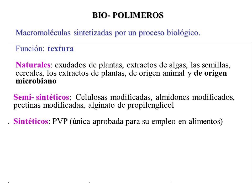 BIO- POLIMEROS Macromoléculas sintetizadas por un proceso biológico. Función: textura Naturales: exudados de plantas, extractos de algas, las semillas