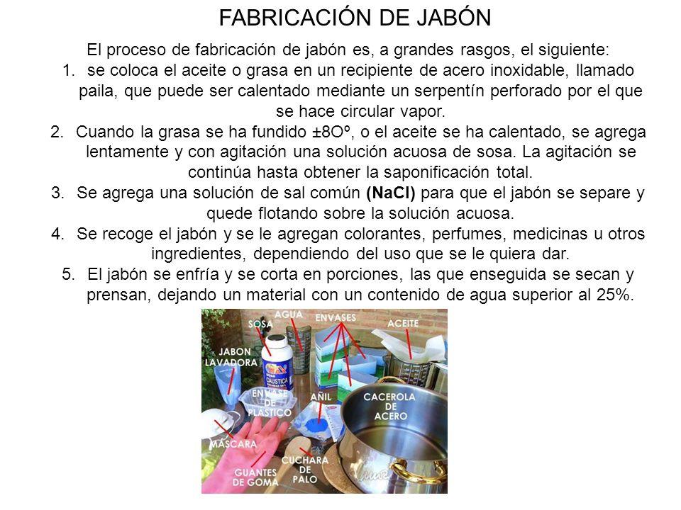 El proceso de fabricación de jabón es, a grandes rasgos, el siguiente: 1.se coloca el aceite o grasa en un recipiente de acero inoxidable, llamado pai