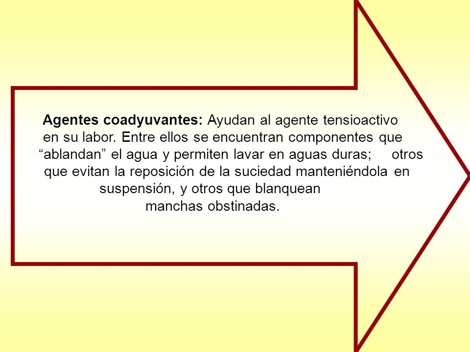 Agentes coadyuvantes: Ayudan al agente tensioactivo en su labor. Entre ellos se encuentran componentes que ablandan el agua y permiten lavar en aguas