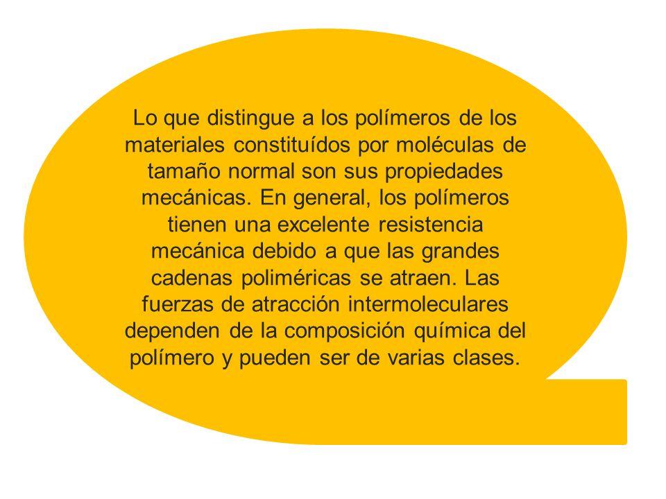 Lo que distingue a los polímeros de los materiales constituídos por moléculas de tamaño normal son sus propiedades mecánicas.