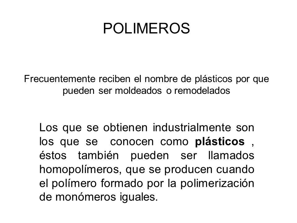 POLIMEROS Frecuentemente reciben el nombre de plásticos por que pueden ser moldeados o remodelados Los que se obtienen industrialmente son los que se conocen como plásticos, éstos también pueden ser llamados homopolímeros, que se producen cuando el polímero formado por la polimerización de monómeros iguales.