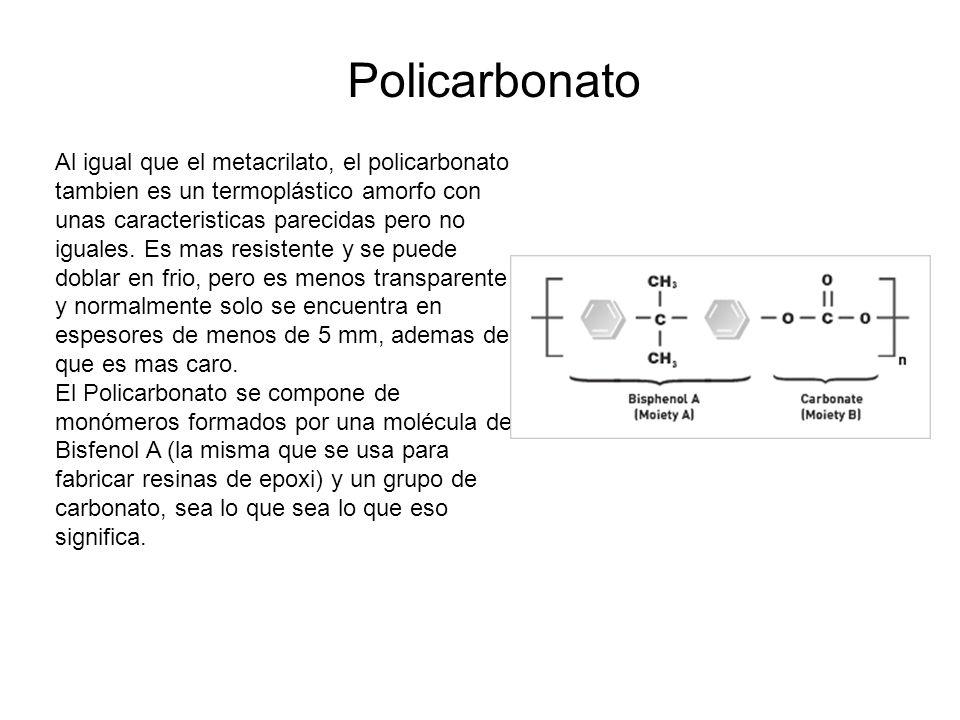 Policarbonato Al igual que el metacrilato, el policarbonato tambien es un termoplástico amorfo con unas caracteristicas parecidas pero no iguales.