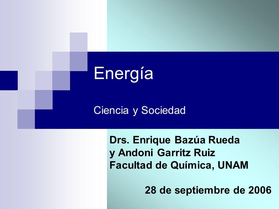 Energía Ciencia y Sociedad Drs. Enrique Bazúa Rueda y Andoni Garritz Ruiz Facultad de Química, UNAM 28 de septiembre de 2006