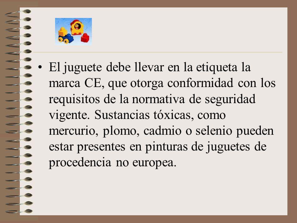 El juguete debe llevar en la etiqueta la marca CE, que otorga conformidad con los requisitos de la normativa de seguridad vigente. Sustancias tóxicas,