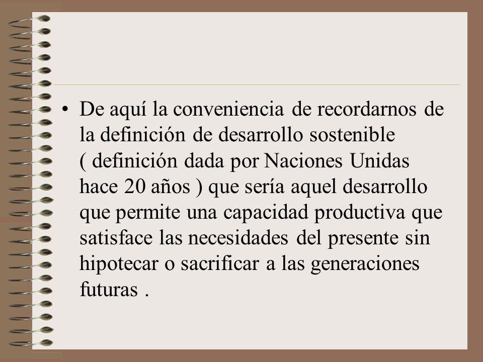 De aquí la conveniencia de recordarnos de la definición de desarrollo sostenible ( definición dada por Naciones Unidas hace 20 años ) que sería aquel