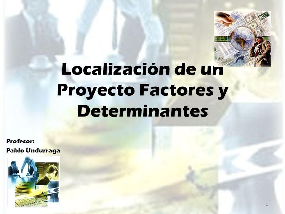 Localización de un Proyecto Factores y Determinantes Profesor: Pablo Undurraga 1