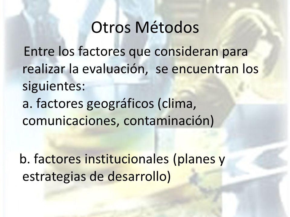Otros Métodos Entre los factores que consideran para realizar la evaluación, se encuentran los siguientes: a. factores geográficos (clima, comunicacio