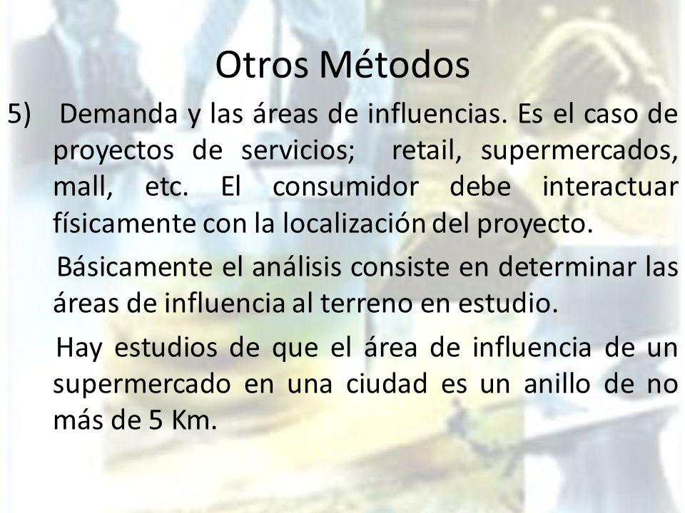 Otros Métodos 5) Demanda y las áreas de influencias. Es el caso de proyectos de servicios; retail, supermercados, mall, etc. El consumidor debe intera