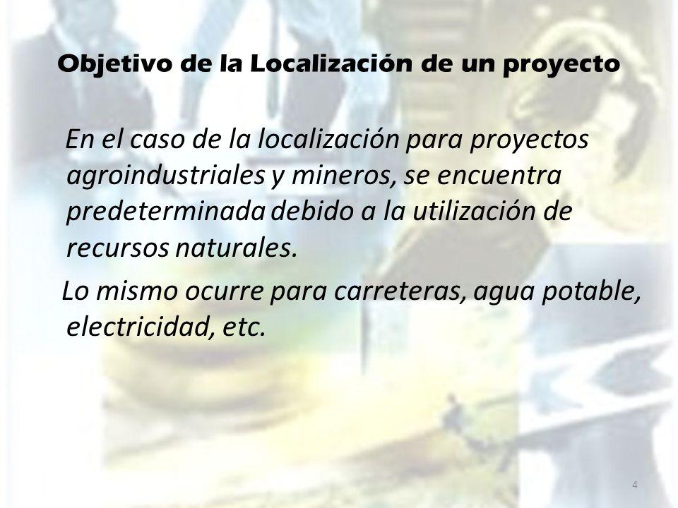 Objetivo de la Localización de un proyecto En el caso de la localización para proyectos agroindustriales y mineros, se encuentra predeterminada debido